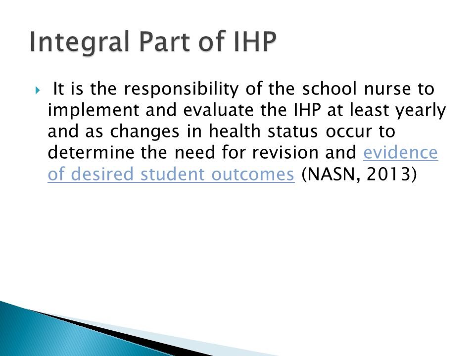  It is the responsibility of the school nurse to implement and evaluate the IHP at least yearly and as changes in health status occur to determine the need for revision and evidence of desired student outcomes (NASN, 2013)