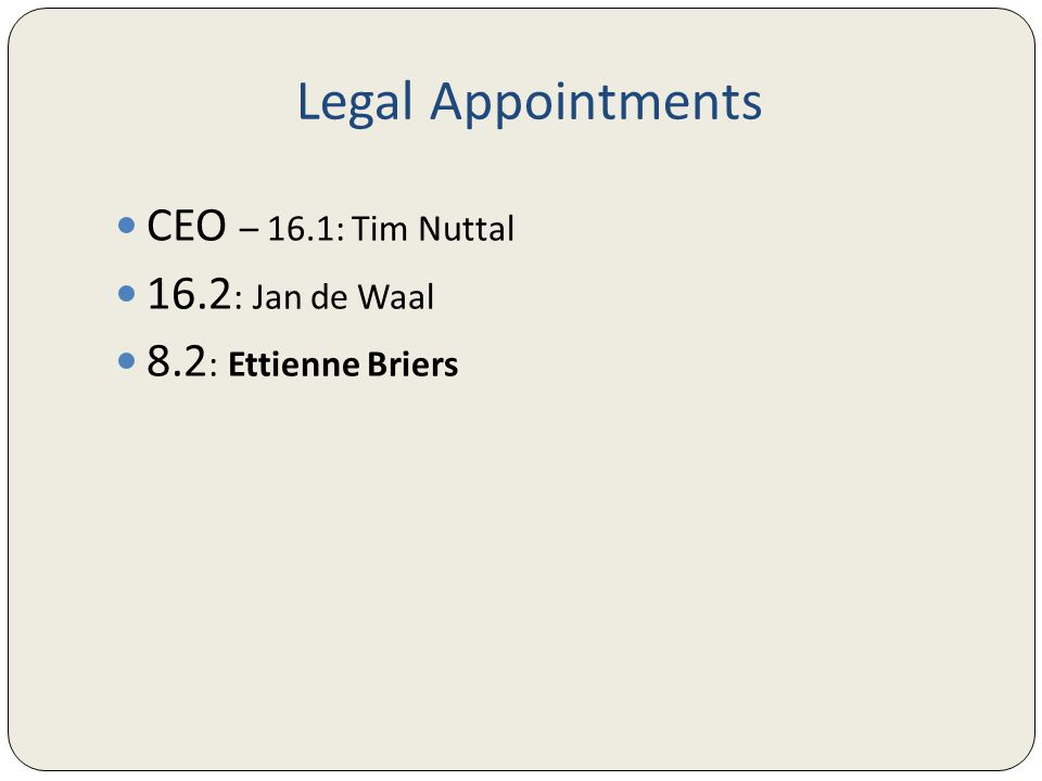 Legal Appointments CEO – 16.1: Tim Nuttal 16.2 : Jan de Waal 8.2 : Ettienne Briers