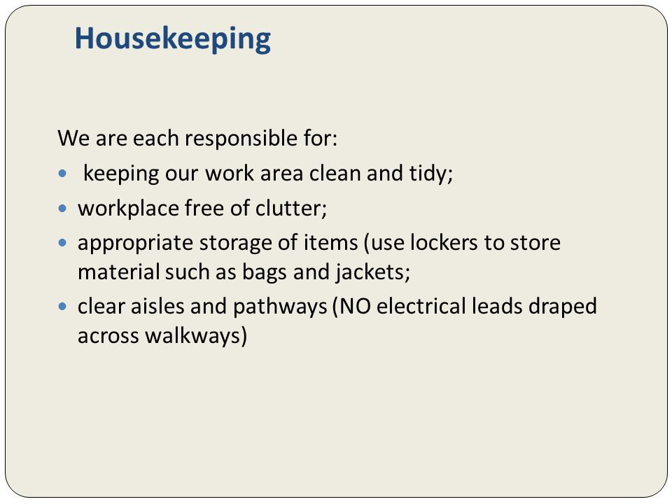 Housekeeping We are each responsible for: keeping our work area clean and tidy; workplace free of clutter; appropriate storage of items (use lockers to store material such as bags and jackets; clear aisles and pathways (NO electrical leads draped across walkways)