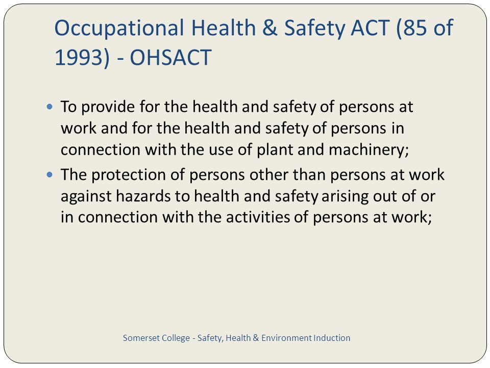 Occupational Health & Safety ACT (85 of 1993) - OHSACT To provide for the health and safety of persons at work and for the health and safety of person