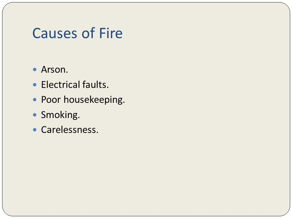 Causes of Fire Arson. Electrical faults. Poor housekeeping. Smoking. Carelessness.