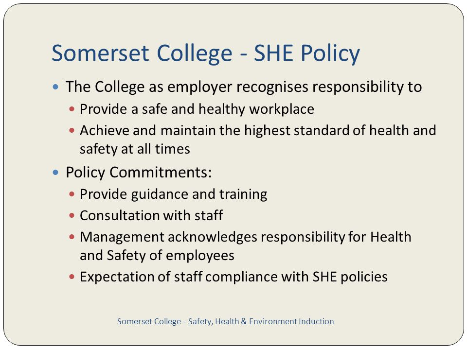 Somerset College - SHE Policy The College as employer recognises responsibility to Provide a safe and healthy workplace Achieve and maintain the highest standard of health and safety at all times Policy Commitments: Provide guidance and training Consultation with staff Management acknowledges responsibility for Health and Safety of employees Expectation of staff compliance with SHE policies Somerset College - Safety, Health & Environment Induction