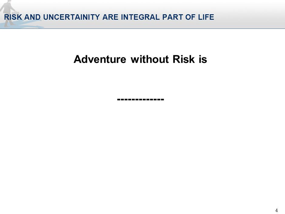 RISK AND UNCERTAINITY ARE INTEGRAL PART OF LIFE 4 Adventure without Risk is -------------