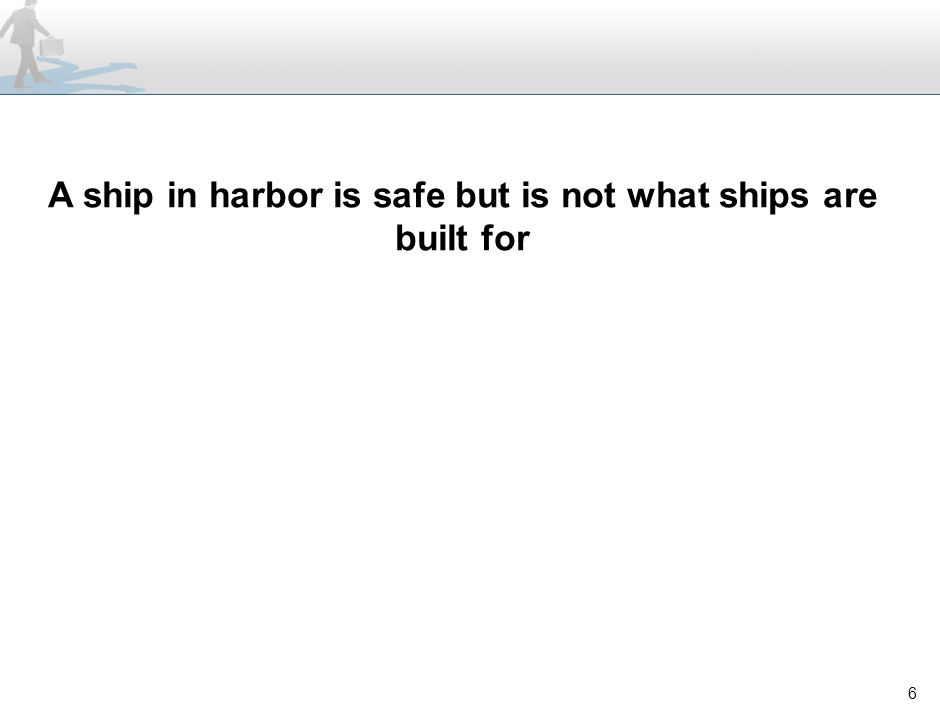 6 A ship in harbor is safe but is not what ships are built for
