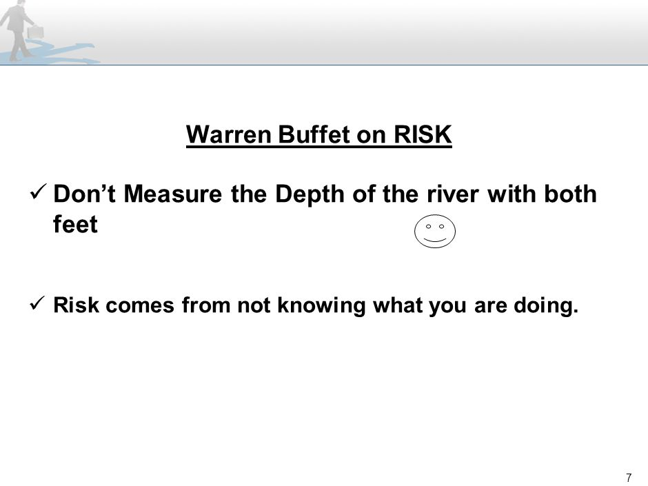 7 Warren Buffet on RISK Don't Measure the Depth of the river with both feet Risk comes from not knowing what you are doing.