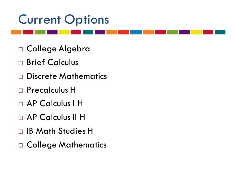 Current Options  College Algebra  Brief Calculus  Discrete Mathematics  Precalculus H  AP Calculus I H  AP Calculus II H  IB Math Studies H  College Mathematics