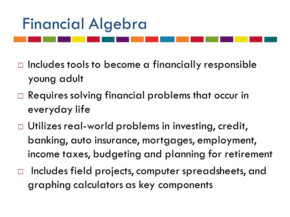 Financial Algebra  Includes tools to become a financially responsible young adult  Requires solving financial problems that occur in everyday life  Utilizes real-world problems in investing, credit, banking, auto insurance, mortgages, employment, income taxes, budgeting and planning for retirement  Includes field projects, computer spreadsheets, and graphing calculators as key components