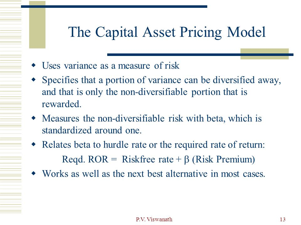 P.V. Viswanath13 The Capital Asset Pricing Model  Uses variance as a measure of risk  Specifies that a portion of variance can be diversified away,