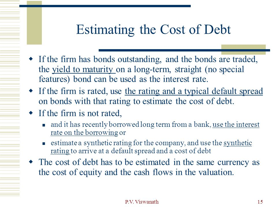 P.V. Viswanath15 Estimating the Cost of Debt  If the firm has bonds outstanding, and the bonds are traded, the yield to maturity on a long-term, stra