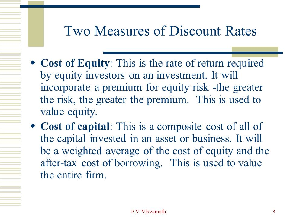 P.V. Viswanath3 Two Measures of Discount Rates  Cost of Equity: This is the rate of return required by equity investors on an investment. It will inc