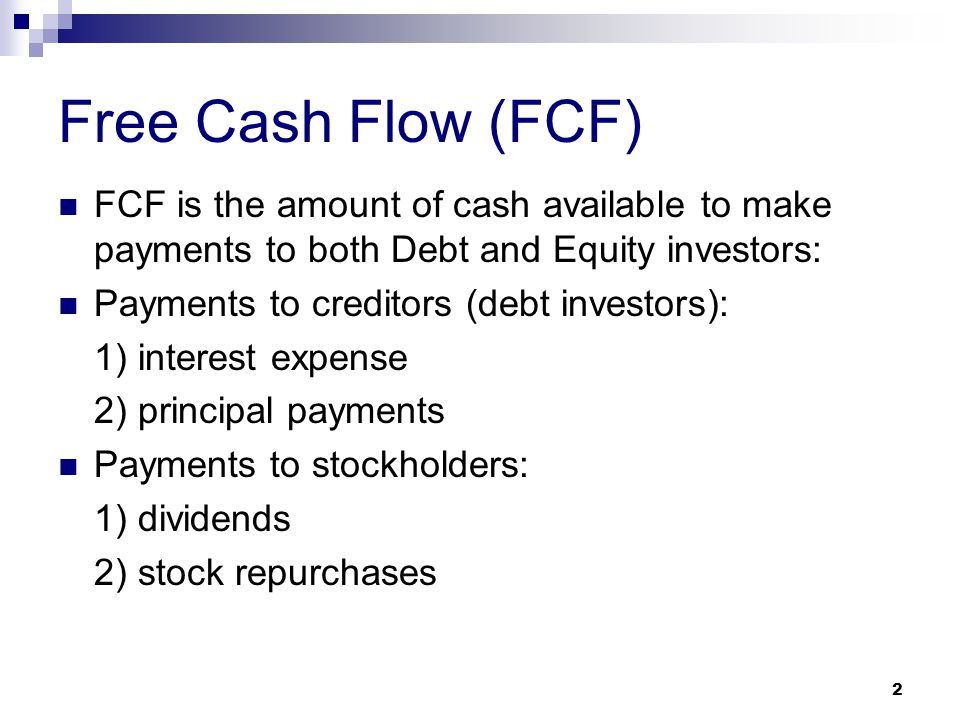 2 Free Cash Flow (FCF) FCF is the amount of cash available to make payments to both Debt and Equity investors: Payments to creditors (debt investors): 1) interest expense 2) principal payments Payments to stockholders: 1) dividends 2) stock repurchases