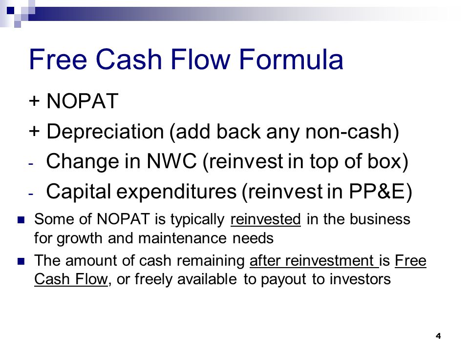 Free Cash Flow Formula + NOPAT + Depreciation (add back any non-cash) - Change in NWC (reinvest in top of box) - Capital expenditures (reinvest in PP&E) Some of NOPAT is typically reinvested in the business for growth and maintenance needs The amount of cash remaining after reinvestment is Free Cash Flow, or freely available to payout to investors 4