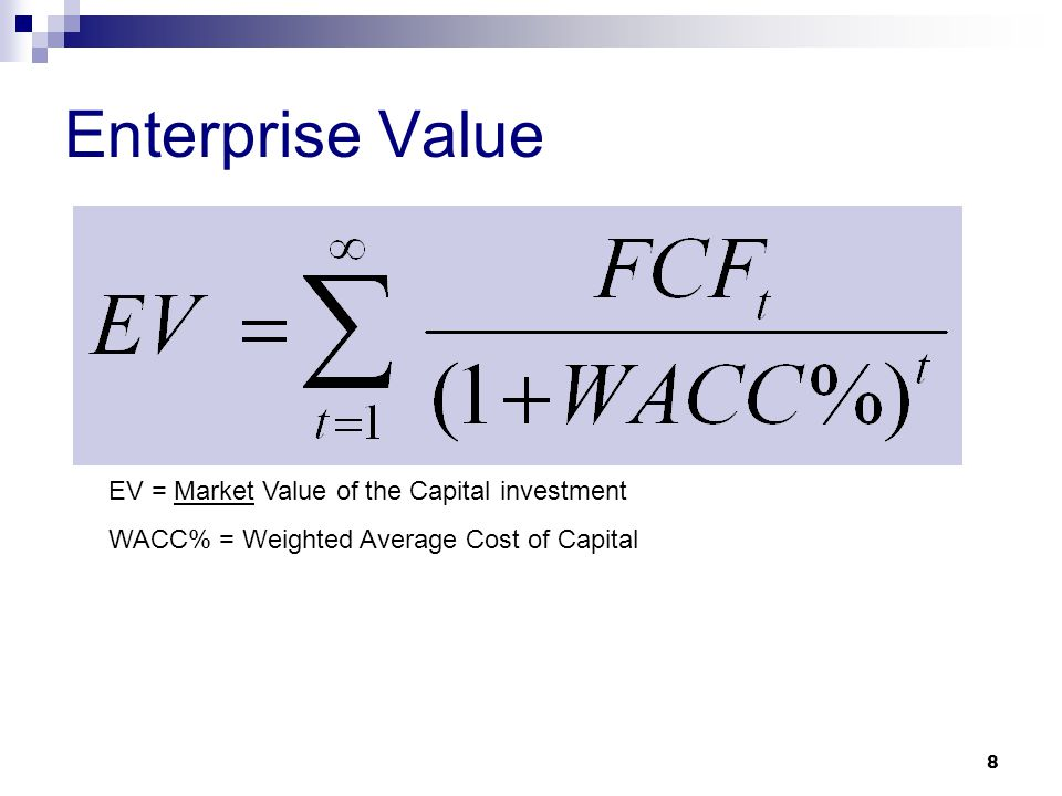 Enterprise Value EV = Market Value of the Capital investment WACC% = Weighted Average Cost of Capital 8