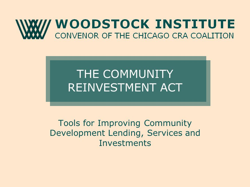 THE COMMUNITY REINVESTMENT ACT Tools for Improving Community Development Lending, Services and Investments
