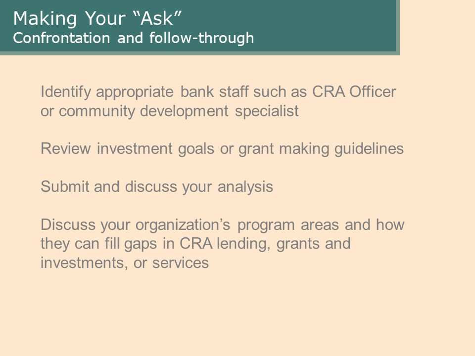 Making Your Ask Confrontation and follow-through Identify appropriate bank staff such as CRA Officer or community development specialist Review investment goals or grant making guidelines Submit and discuss your analysis Discuss your organization's program areas and how they can fill gaps in CRA lending, grants and investments, or services