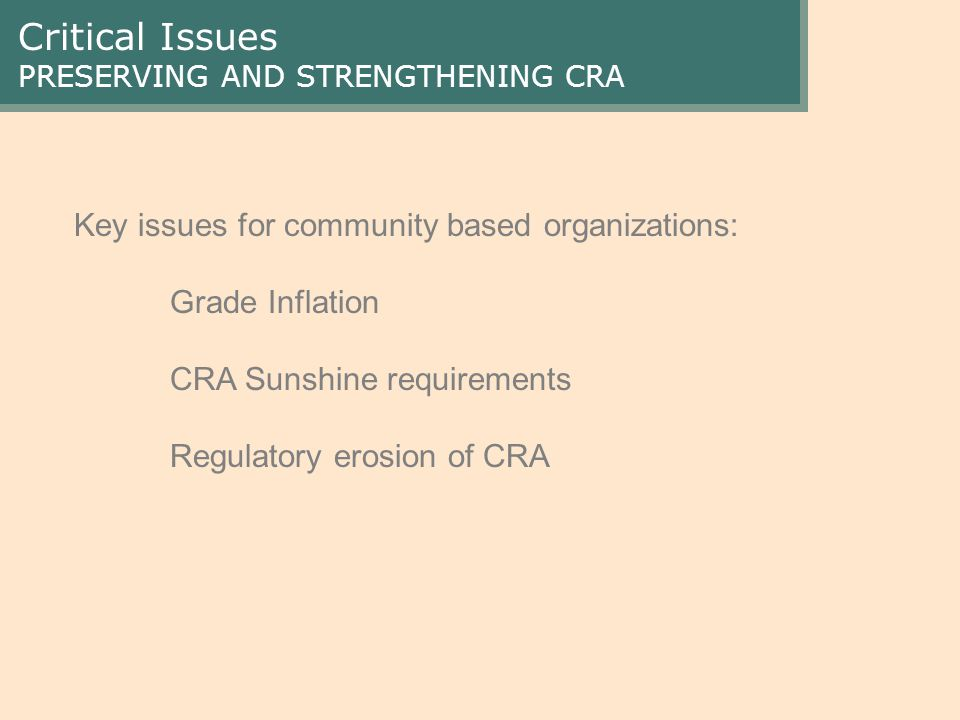 Critical Issues PRESERVING AND STRENGTHENING CRA Key issues for community based organizations: Grade Inflation CRA Sunshine requirements Regulatory erosion of CRA