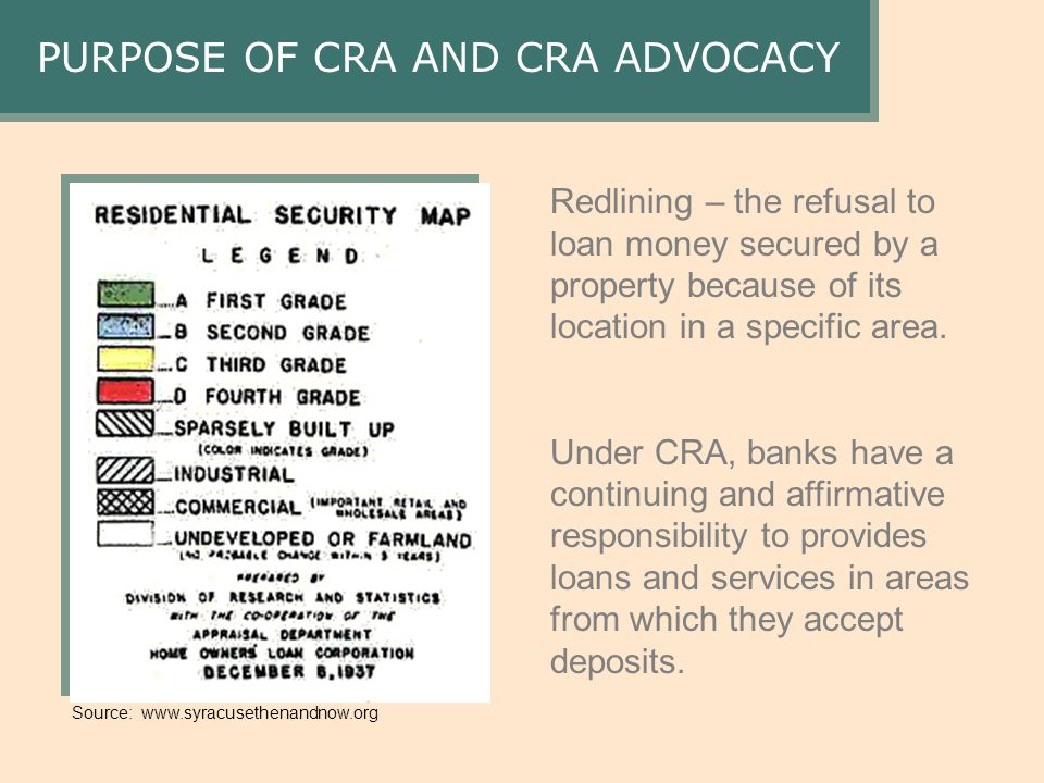 Source: www.syracusethenandnow.org PURPOSE OF CRA AND CRA ADVOCACY Redlining – the refusal to loan money secured by a property because of its location in a specific area.