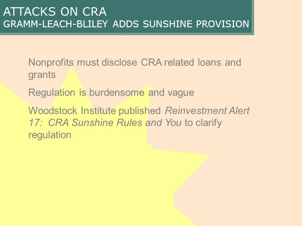 ATTACKS ON CRA GRAMM-LEACH-BLILEY ADDS SUNSHINE PROVISION Nonprofits must disclose CRA related loans and grants Regulation is burdensome and vague Woodstock Institute published Reinvestment Alert 17: CRA Sunshine Rules and You to clarify regulation