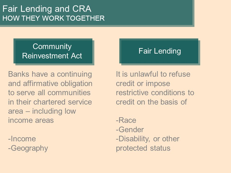 Fair Lending and CRA HOW THEY WORK TOGETHER Community Reinvestment Act Banks have a continuing and affirmative obligation to serve all communities in their chartered service area – including low income areas -Income -Geography Fair Lending It is unlawful to refuse credit or impose restrictive conditions to credit on the basis of -Race -Gender -Disability, or other protected status