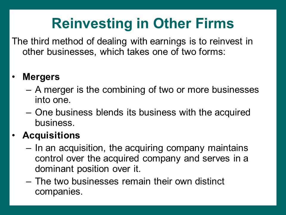 Reinvesting in Other Firms The third method of dealing with earnings is to reinvest in other businesses, which takes one of two forms: Mergers –A merger is the combining of two or more businesses into one.