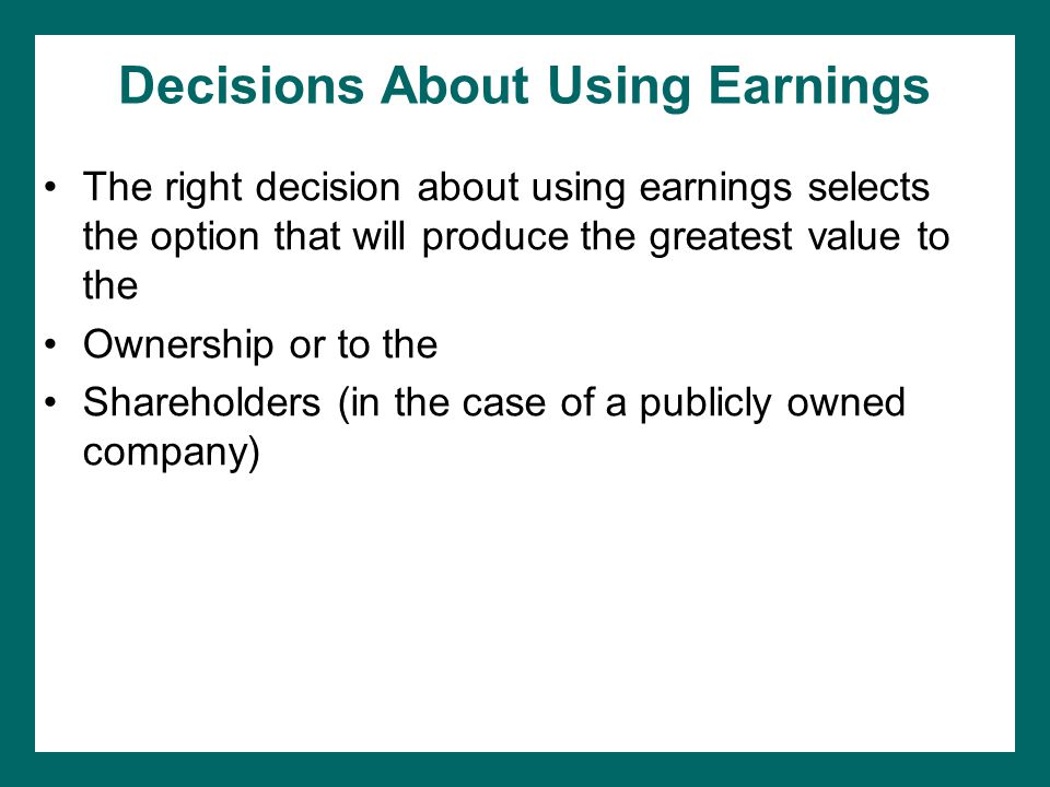 Decisions About Using Earnings The right decision about using earnings selects the option that will produce the greatest value to the Ownership or to the Shareholders (in the case of a publicly owned company)