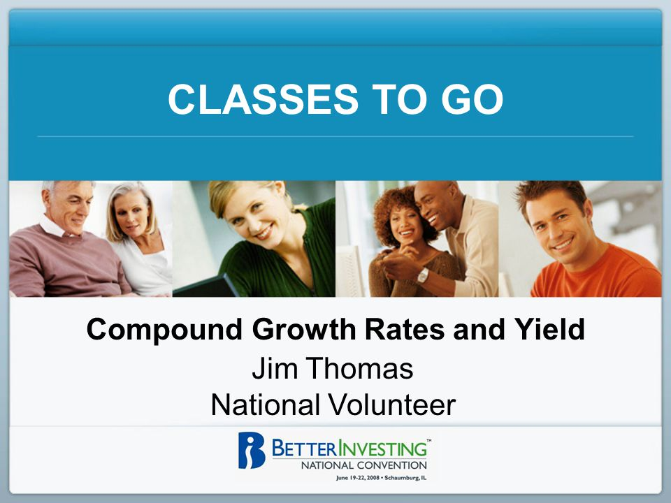 CLASSES TO GO Compound Growth Rates and Yield Jim Thomas National Volunteer