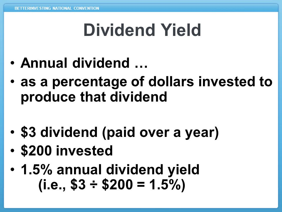 BETTERINVESTING NATIONAL CONVENTION Dividend Yield Annual dividend … as a percentage of dollars invested to produce that dividend $3 dividend (paid over a year) $200 invested 1.5% annual dividend yield (i.e., $3 ÷ $200 = 1.5%)