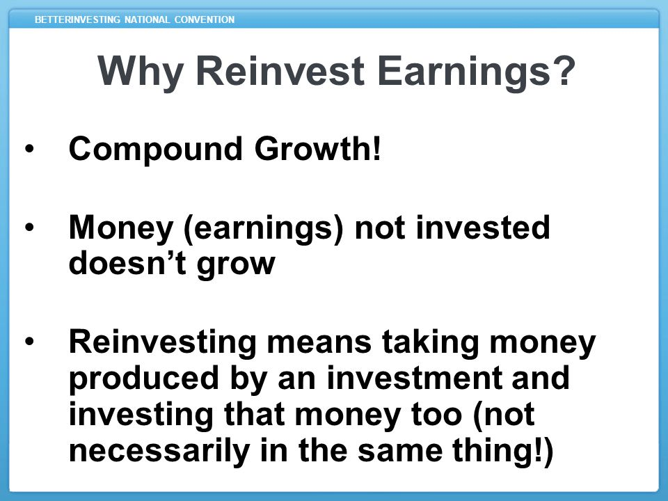 BETTERINVESTING NATIONAL CONVENTION Example $100 investment with 6% price growth and 4% dividend yield –Investment worth $106 after one year –Plus $4 received as dividends Reinvesting the $4 allows $110 to grow (rather than just $106)