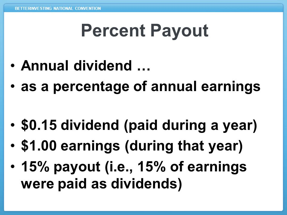 BETTERINVESTING NATIONAL CONVENTION Percent Payout Annual dividend … as a percentage of annual earnings $0.15 dividend (paid during a year) $1.00 earnings (during that year) 15% payout (i.e., 15% of earnings were paid as dividends)