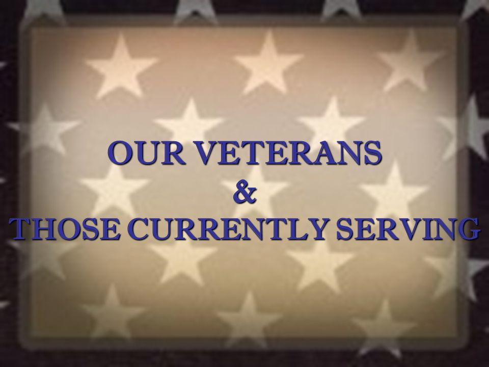 OUR VETERANS & THOSE CURRENTLY SERVING