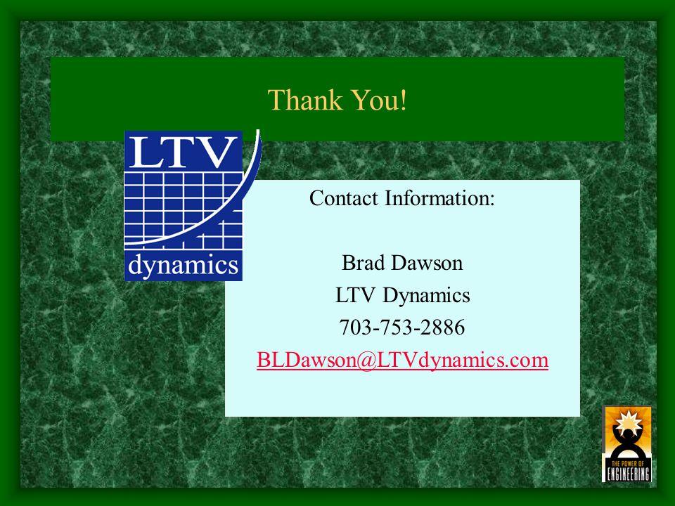 Thank You! Contact Information: Brad Dawson LTV Dynamics 703-753-2886 BLDawson@LTVdynamics.com