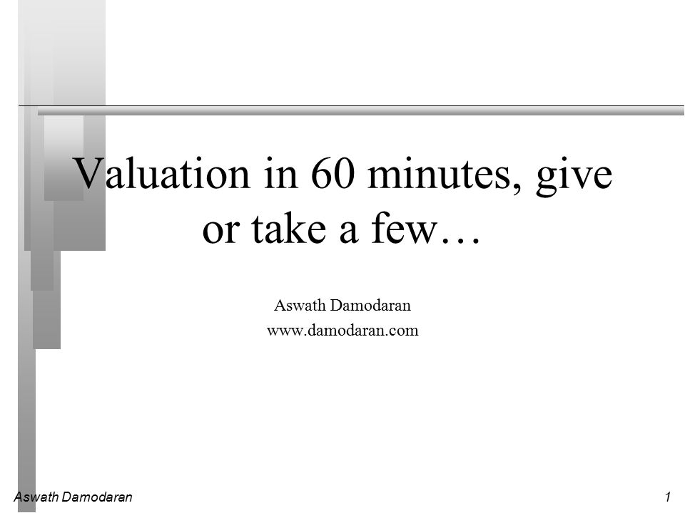 Aswath Damodaran1 Valuation in 60 minutes, give or take a few… Aswath Damodaran www.damodaran.com