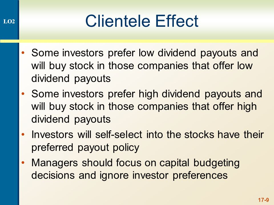 17-9 Clientele Effect Some investors prefer low dividend payouts and will buy stock in those companies that offer low dividend payouts Some investors prefer high dividend payouts and will buy stock in those companies that offer high dividend payouts Investors will self-select into the stocks have their preferred payout policy Managers should focus on capital budgeting decisions and ignore investor preferences LO2