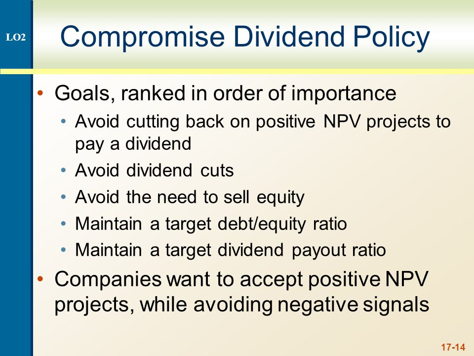 17-14 Compromise Dividend Policy Goals, ranked in order of importance Avoid cutting back on positive NPV projects to pay a dividend Avoid dividend cuts Avoid the need to sell equity Maintain a target debt/equity ratio Maintain a target dividend payout ratio Companies want to accept positive NPV projects, while avoiding negative signals LO2