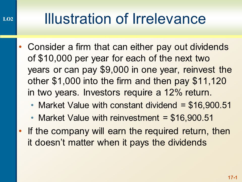 17-1 Illustration of Irrelevance Consider a firm that can either pay out dividends of $10,000 per year for each of the next two years or can pay $9,000 in one year, reinvest the other $1,000 into the firm and then pay $11,120 in two years.