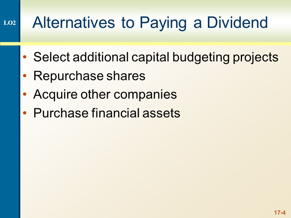 17-4 Alternatives to Paying a Dividend Select additional capital budgeting projects Repurchase shares Acquire other companies Purchase financial asset