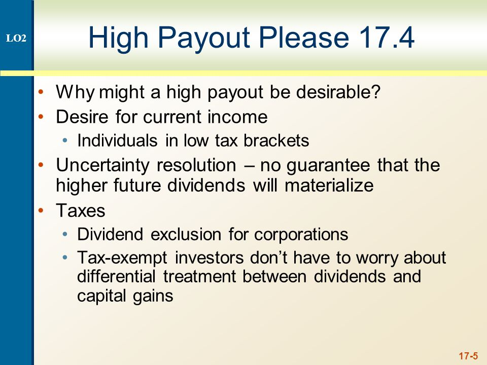 17-5 High Payout Please 17.4 Why might a high payout be desirable? Desire for current income Individuals in low tax brackets Uncertainty resolution –