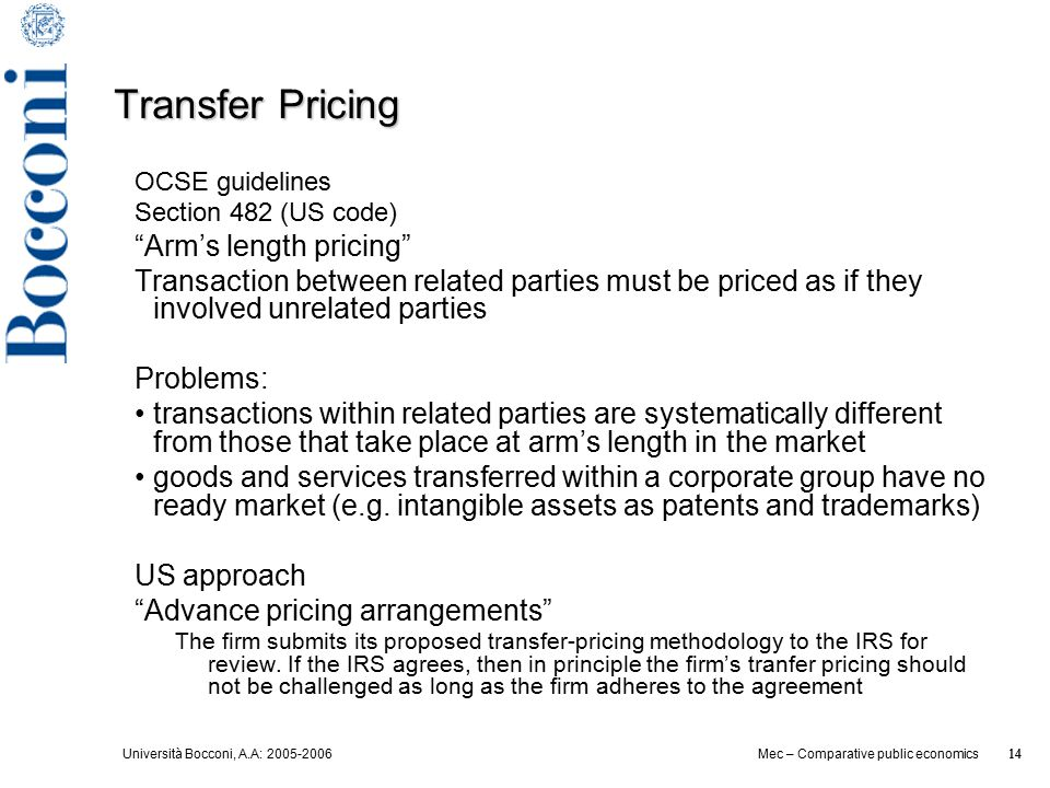 Università Bocconi, A.A: 2005-2006 14 Mec – Comparative public economics 14 Transfer Pricing OCSE guidelines Section 482 (US code) Arm's length pricing Transaction between related parties must be priced as if they involved unrelated parties Problems: transactions within related parties are systematically different from those that take place at arm's length in the market goods and services transferred within a corporate group have no ready market (e.g.