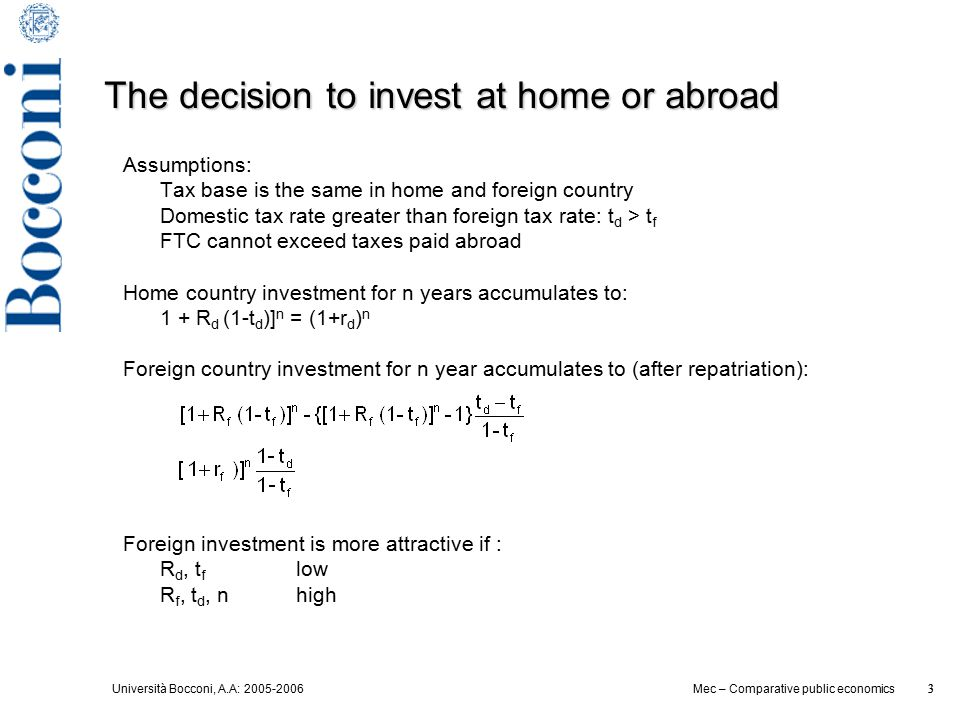 Università Bocconi, A.A: 2005-2006 3 Mec – Comparative public economics 3 The decision to invest at home or abroad Assumptions: Tax base is the same in home and foreign country Domestic tax rate greater than foreign tax rate: t d > t f FTC cannot exceed taxes paid abroad Home country investment for n years accumulates to: 1 + R d (1-t d )] n = (1+r d ) n Foreign country investment for n year accumulates to (after repatriation): Foreign investment is more attractive if : R d, t f low R f, t d, n high