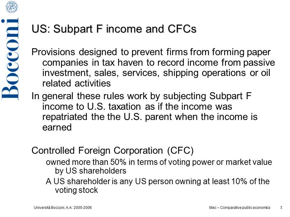 Università Bocconi, A.A: 2005-2006 5 Mec – Comparative public economics 5 US: Subpart F income and CFCs Provisions designed to prevent firms from form