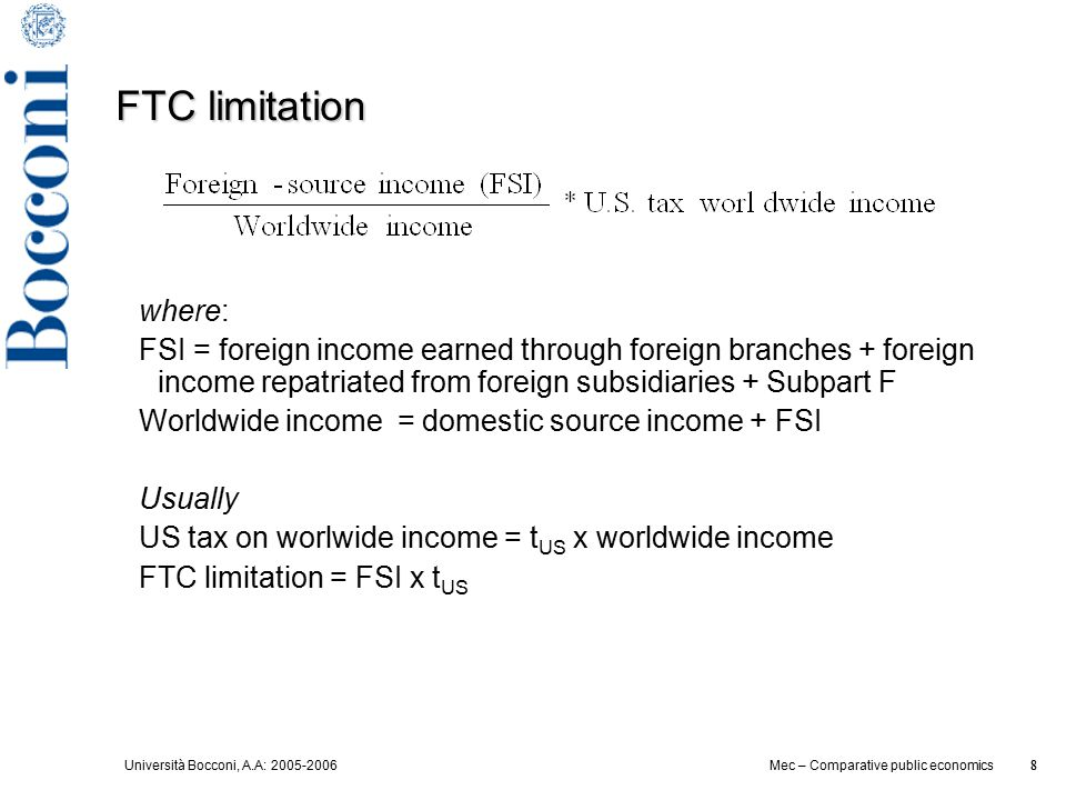 Università Bocconi, A.A: 2005-2006 8 Mec – Comparative public economics 8 FTC limitation where: FSI = foreign income earned through foreign branches + foreign income repatriated from foreign subsidiaries + Subpart F Worldwide income = domestic source income + FSI Usually US tax on worlwide income = t US x worldwide income FTC limitation = FSI x t US