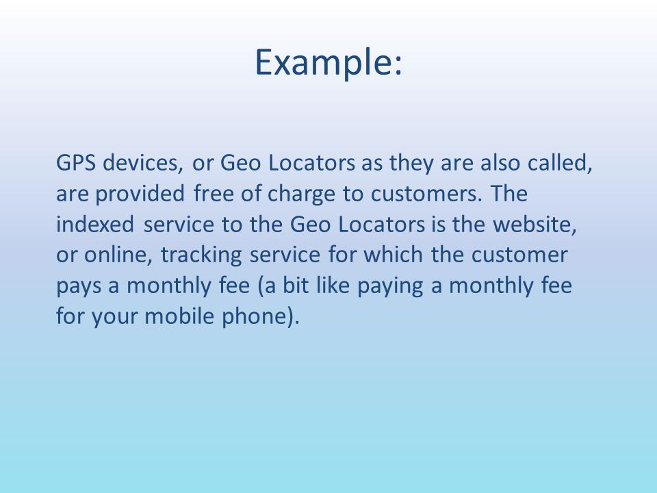 Example: GPS devices, or Geo Locators as they are also called, are provided free of charge to customers. The indexed service to the Geo Locators is th