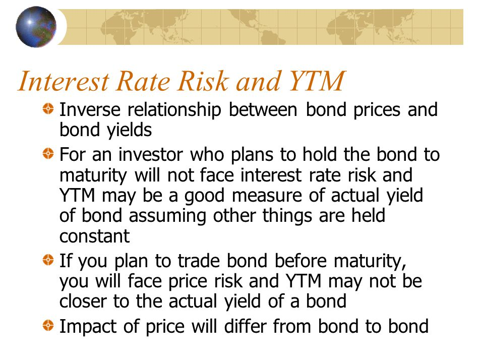 Interest Rate Risk and YTM Inverse relationship between bond prices and bond yields For an investor who plans to hold the bond to maturity will not face interest rate risk and YTM may be a good measure of actual yield of bond assuming other things are held constant If you plan to trade bond before maturity, you will face price risk and YTM may not be closer to the actual yield of a bond Impact of price will differ from bond to bond