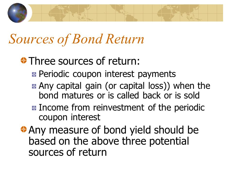 Sources of Bond Return Three sources of return: Periodic coupon interest payments Any capital gain (or capital loss)) when the bond matures or is called back or is sold Income from reinvestment of the periodic coupon interest Any measure of bond yield should be based on the above three potential sources of return