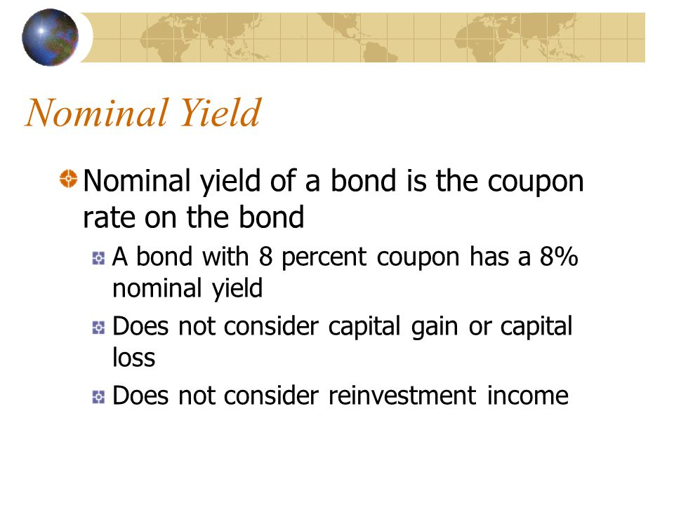Nominal Yield Nominal yield of a bond is the coupon rate on the bond A bond with 8 percent coupon has a 8% nominal yield Does not consider capital gain or capital loss Does not consider reinvestment income