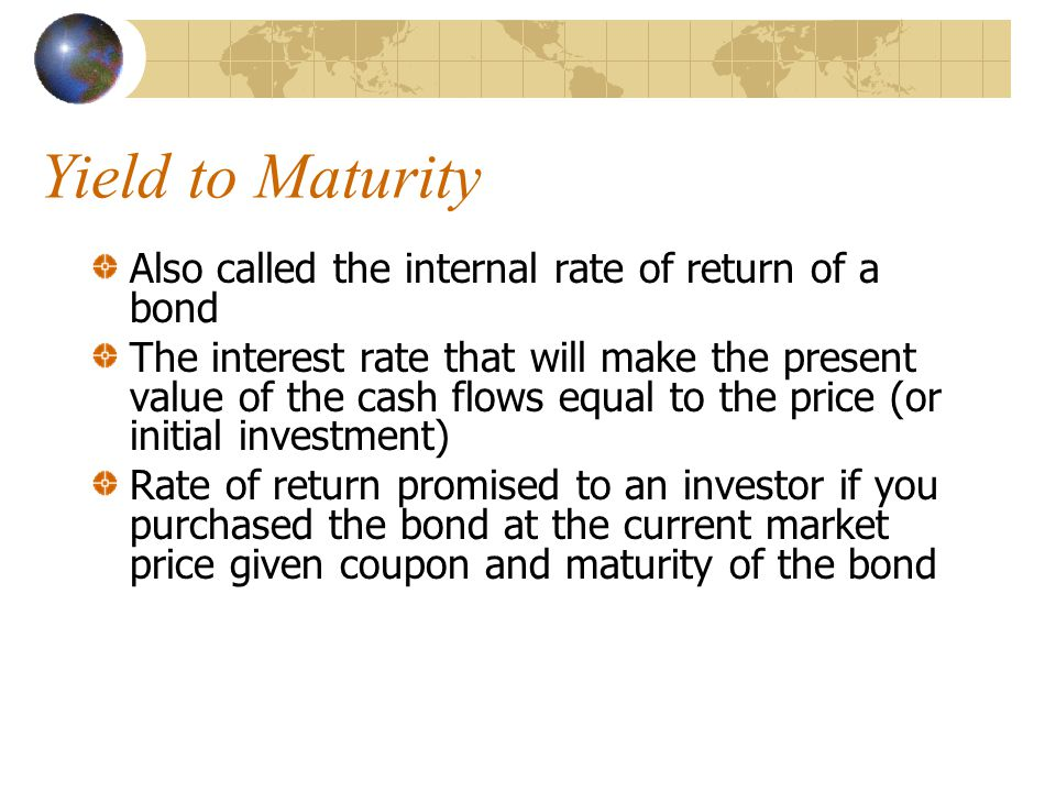 Yield to Maturity Also called the internal rate of return of a bond The interest rate that will make the present value of the cash flows equal to the price (or initial investment) Rate of return promised to an investor if you purchased the bond at the current market price given coupon and maturity of the bond
