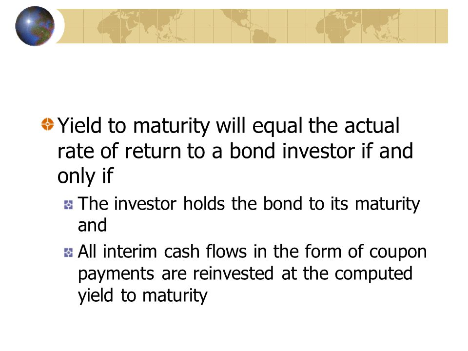 Yield to maturity will equal the actual rate of return to a bond investor if and only if The investor holds the bond to its maturity and All interim cash flows in the form of coupon payments are reinvested at the computed yield to maturity