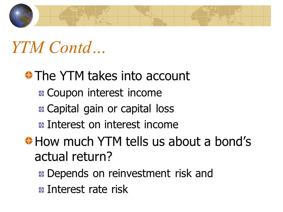 YTM Contd… The YTM takes into account Coupon interest income Capital gain or capital loss Interest on interest income How much YTM tells us about a bond's actual return.