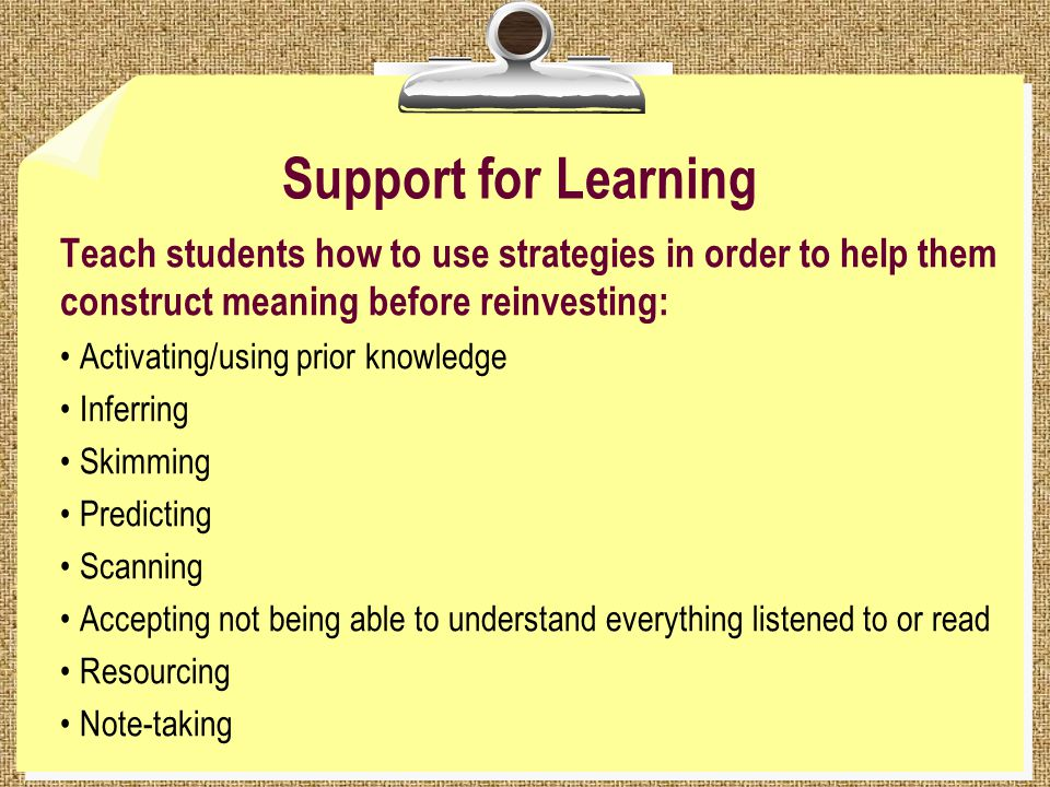 Support for Learning Teach students how to use strategies in order to help them construct meaning before reinvesting: Activating/using prior knowledge Inferring Skimming Predicting Scanning Accepting not being able to understand everything listened to or read Resourcing Note-taking