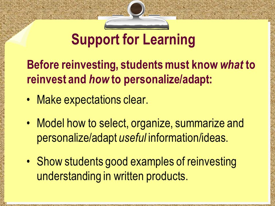 Support for Learning Before reinvesting, students must know what to reinvest and how to personalize/adapt: Make expectations clear.